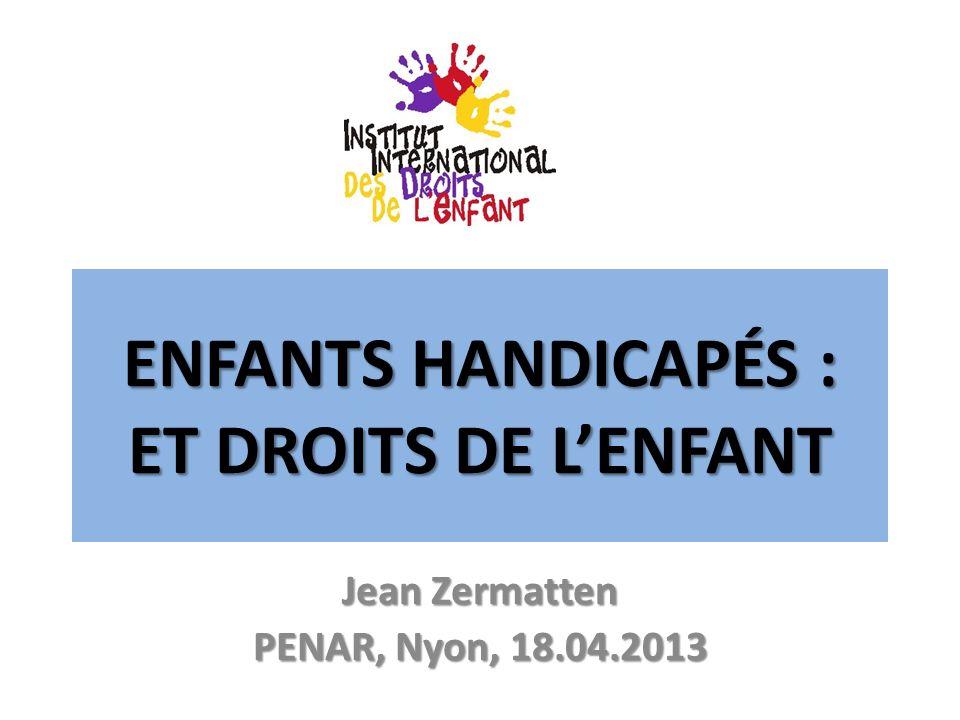ENFANTS HANDICAPÉS : ET DROITS DE LENFANT Jean Zermatten PENAR, Nyon, 18.04.2013