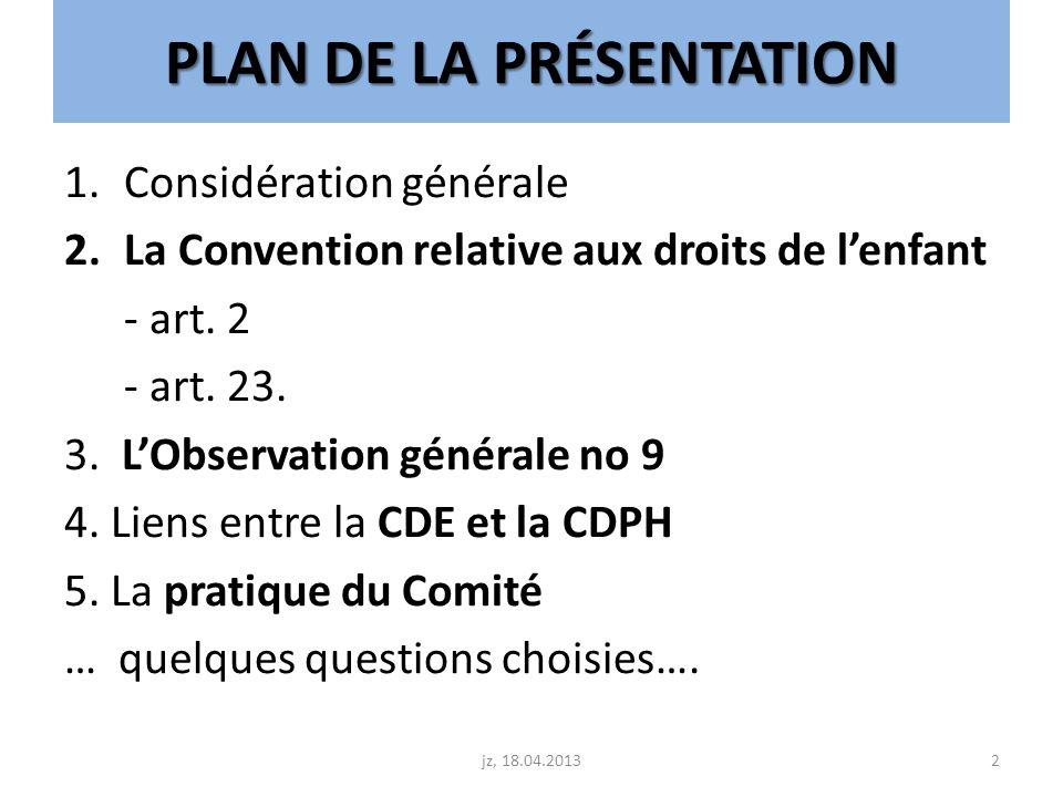 PLAN DE LA PRÉSENTATION 1.Considération générale 2.La Convention relative aux droits de lenfant - art. 2 - art. 23. 3. LObservation générale no 9 4. L