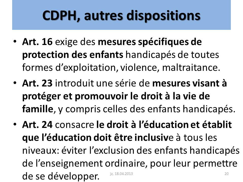 CDPH, autres dispositions Art. 16 exige des mesures spécifiques de protection des enfants handicapés de toutes formes dexploitation, violence, maltrai