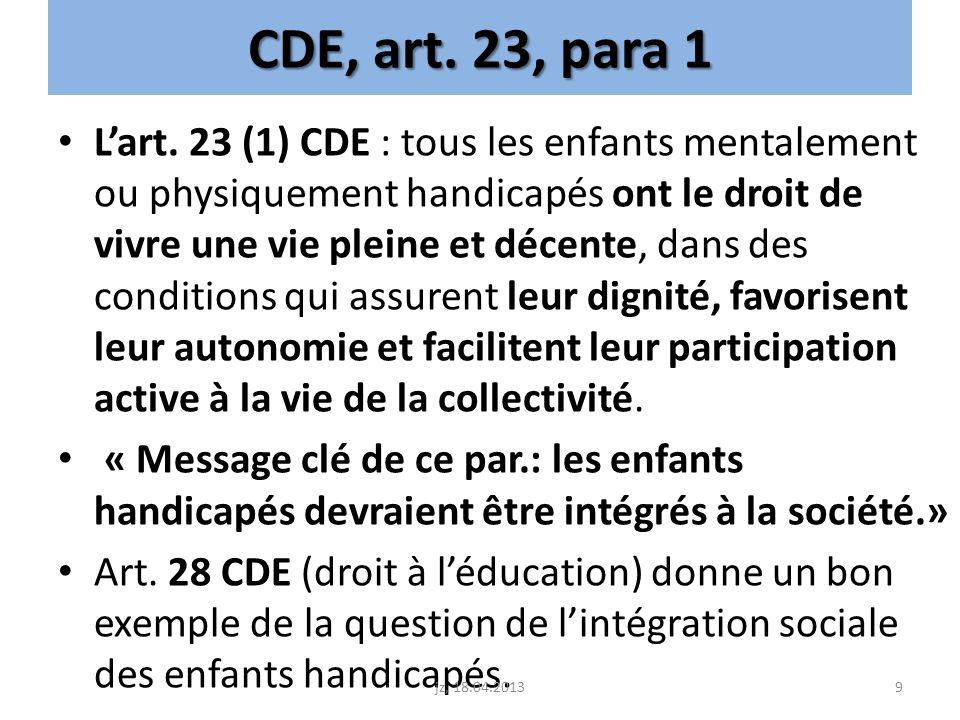 CDE, art. 23, para 1 Lart. 23 (1) CDE : tous les enfants mentalement ou physiquement handicapés ont le droit de vivre une vie pleine et décente, dans