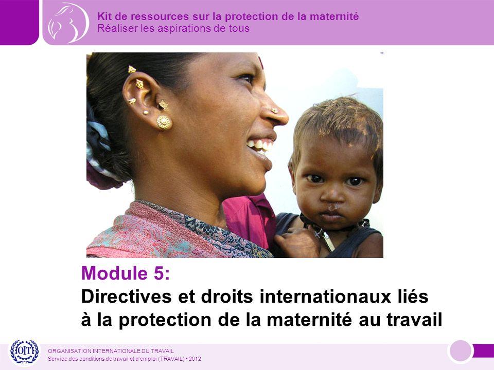 ORGANISATION INTERNATIONALE DU TRAVAIL Service des conditions de travail et demploi (TRAVAIL) 2012 Module 5: Directives et droits internationaux liés à la protection de la maternité au travail Kit de ressources sur la protection de la maternité Réaliser les aspirations de tous