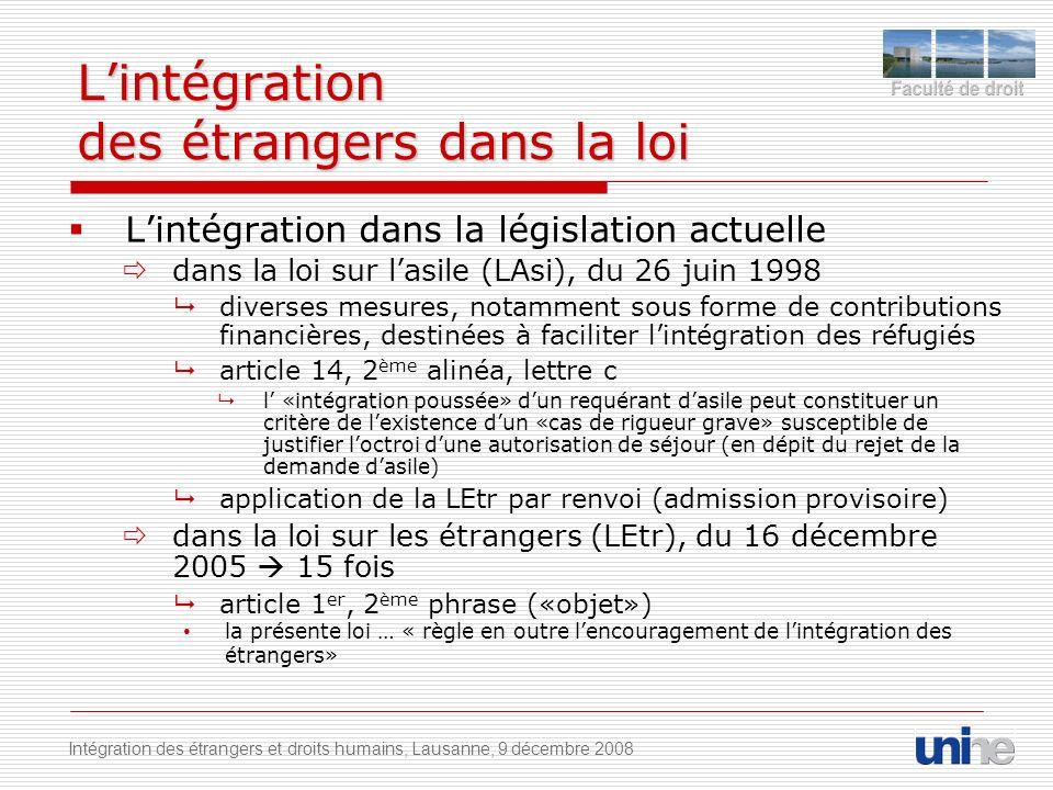 Lintégration des étrangers dans la loi Lintégration dans la législation actuelle dans la loi sur lasile (LAsi), du 26 juin 1998 diverses mesures, notamment sous forme de contributions financières, destinées à faciliter lintégration des réfugiés article 14, 2 ème alinéa, lettre c l «intégration poussée» dun requérant dasile peut constituer un critère de lexistence dun «cas de rigueur grave» susceptible de justifier loctroi dune autorisation de séjour (en dépit du rejet de la demande dasile) application de la LEtr par renvoi (admission provisoire) dans la loi sur les étrangers (LEtr), du 16 décembre 2005 15 fois article 1 er, 2 ème phrase («objet») la présente loi … « règle en outre lencouragement de lintégration des étrangers» Intégration des étrangers et droits humains, Lausanne, 9 décembre 2008