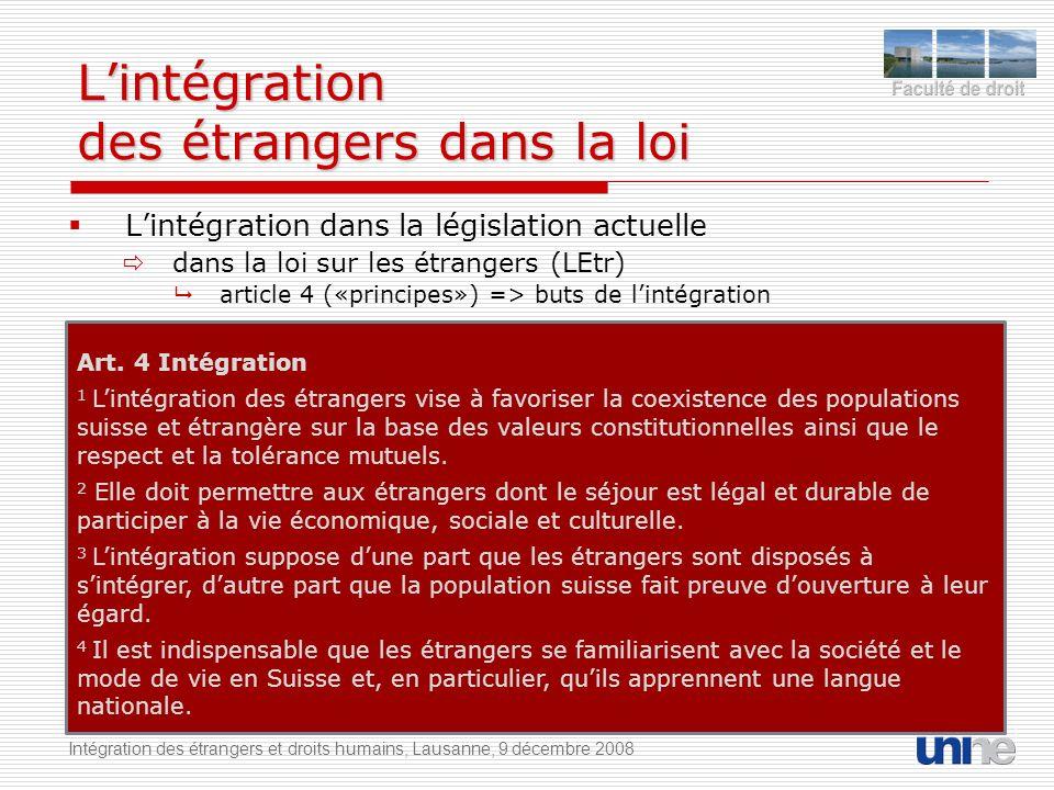 Lintégration des étrangers dans la loi Lintégration dans la législation actuelle dans la loi sur les étrangers (LEtr) article 4 («principes») => buts de lintégration Intégration des étrangers et droits humains, Lausanne, 9 décembre 2008 Art.
