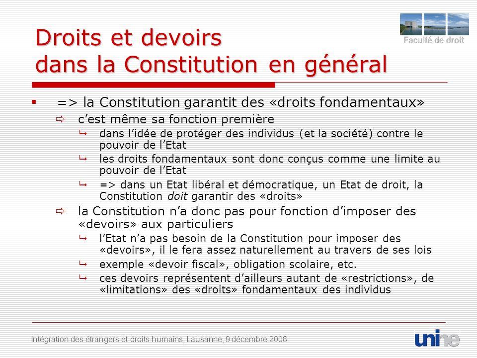 Droits et devoirs dans la Constitution en général => la Constitution garantit des «droits fondamentaux» cest même sa fonction première dans lidée de protéger des individus (et la société) contre le pouvoir de lEtat les droits fondamentaux sont donc conçus comme une limite au pouvoir de lEtat => dans un Etat libéral et démocratique, un Etat de droit, la Constitution doit garantir des «droits» la Constitution na donc pas pour fonction dimposer des «devoirs» aux particuliers lEtat na pas besoin de la Constitution pour imposer des «devoirs», il le fera assez naturellement au travers de ses lois exemple «devoir fiscal», obligation scolaire, etc.