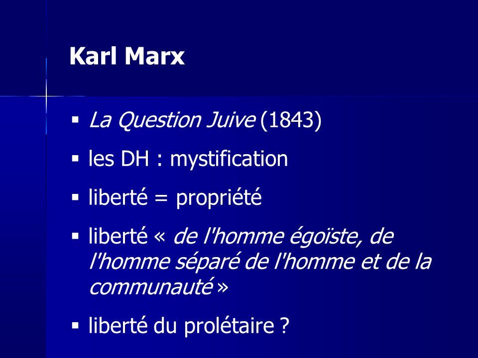 Karl Marx La Question Juive (1843) les DH : mystification liberté = propriété liberté « de l homme égoïste, de l homme séparé de l homme et de la communauté » liberté du prolétaire ?