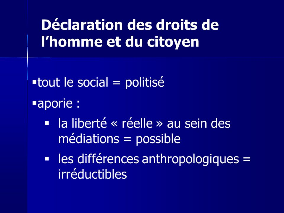 tout le social = politisé aporie : la liberté « réelle » au sein des médiations = possible les différences anthropologiques = irréductibles Déclaratio