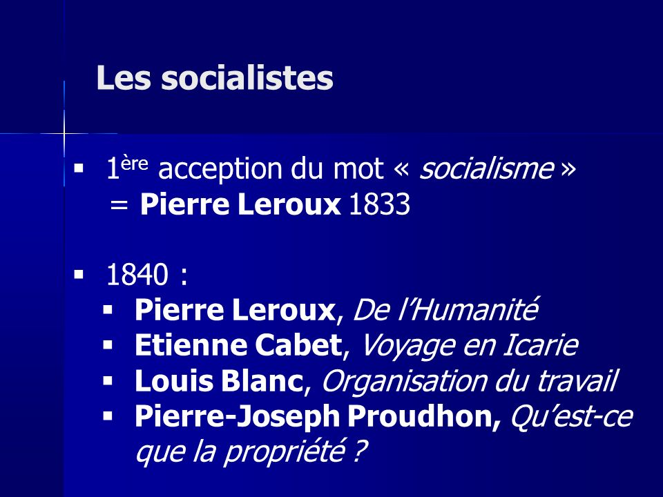 1 ère acception du mot « socialisme » = Pierre Leroux 1833 1840 : Pierre Leroux, De lHumanité Etienne Cabet, Voyage en Icarie Louis Blanc, Organisation du travail Pierre-Joseph Proudhon, Quest-ce que la propriété .
