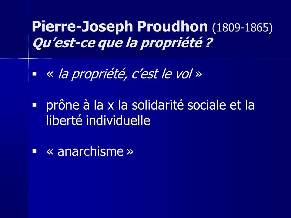 « la propriété, cest le vol » prône à la x la solidarité sociale et la liberté individuelle « anarchisme » Pierre-Joseph Proudhon (1809-1865) Quest-ce que la propriété ?