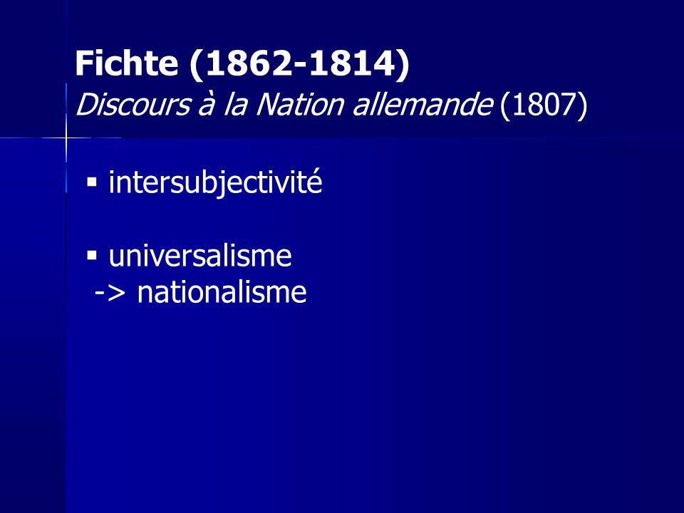 intersubjectivité universalisme -> nationalisme Fichte (1862-1814) Discours à la Nation allemande (1807)