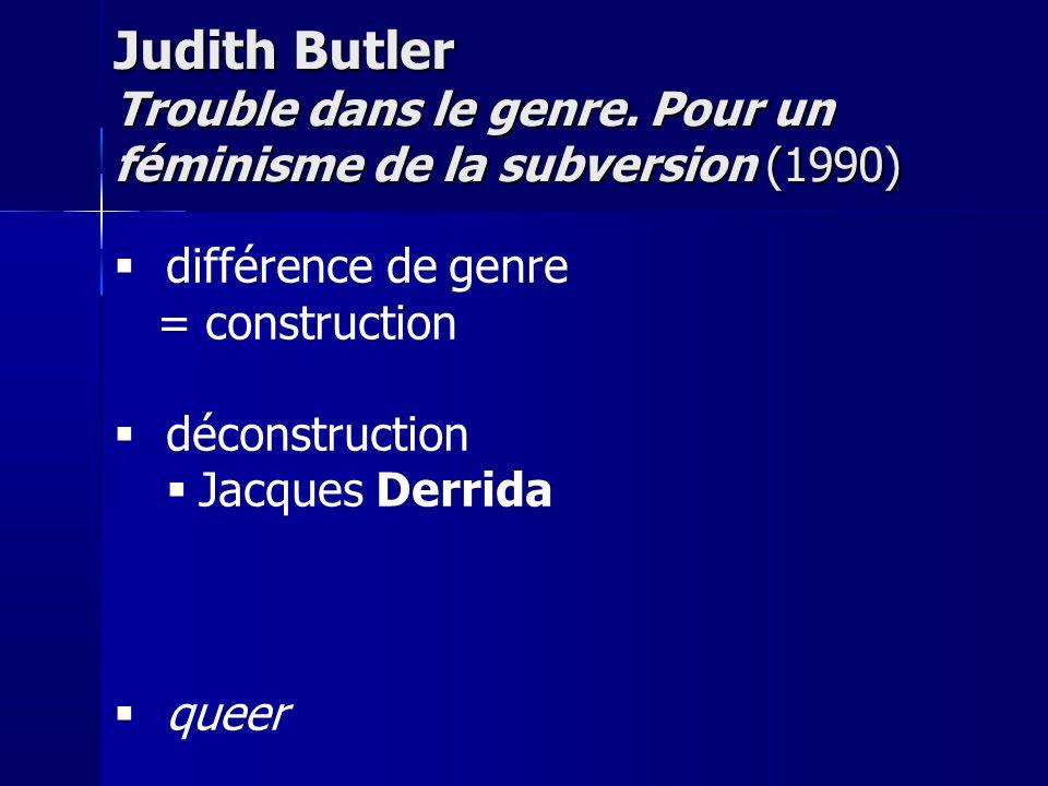 différence de genre = construction déconstruction Jacques Derrida queer Judith Butler Trouble dans le genre. Pour un féminisme de la subversion (1990)