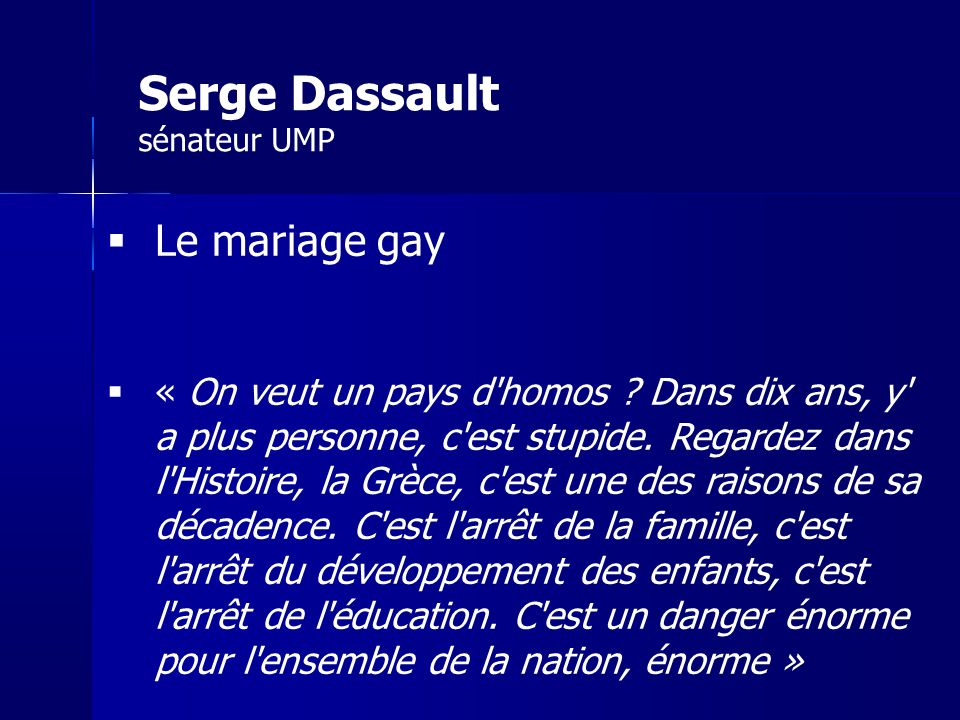 Le mariage gay « On veut un pays d'homos ? Dans dix ans, y' a plus personne, c'est stupide. Regardez dans l'Histoire, la Grèce, c'est une des raisons