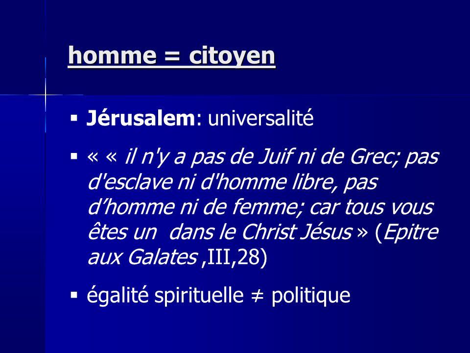 Jérusalem: universalité « « il n y a pas de Juif ni de Grec; pas d esclave ni d homme libre, pas dhomme ni de femme; car tous vous êtes un dans le Christ Jésus » (Epitre aux Galates,III,28) égalité spirituelle politique homme = citoyen