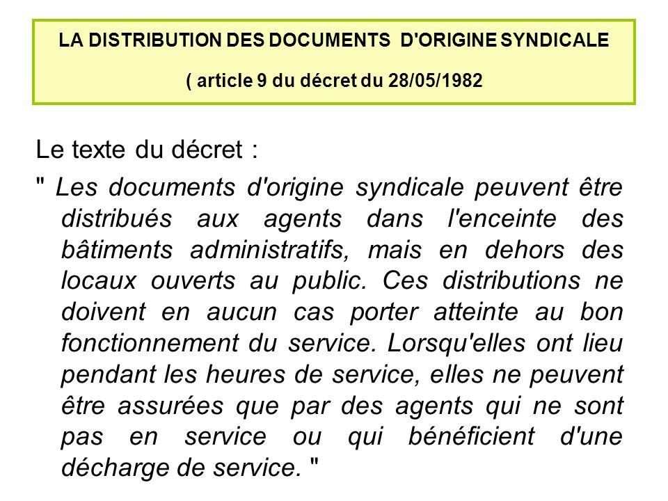 LA DISTRIBUTION DES DOCUMENTS D ORIGINE SYNDICALE ( article 9 du décret du 28/05/1982 Le texte du décret : Les documents d origine syndicale peuvent être distribués aux agents dans l enceinte des bâtiments administratifs, mais en dehors des locaux ouverts au public.