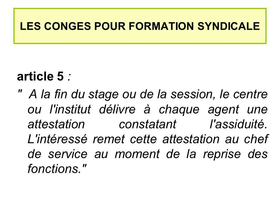 LES CONGES POUR FORMATION SYNDICALE article 5 : A la fin du stage ou de la session, le centre ou l institut délivre à chaque agent une attestation constatant l assiduité.