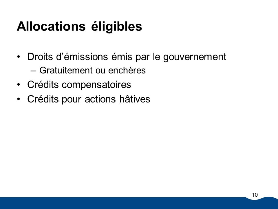 Allocations éligibles Droits démissions émis par le gouvernement –Gratuitement ou enchères Crédits compensatoires Crédits pour actions hâtives 10