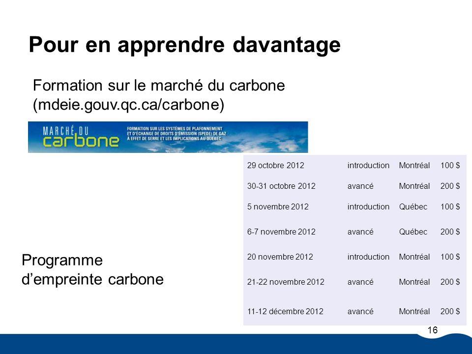 Pour en apprendre davantage Formation sur le marché du carbone (mdeie.gouv.qc.ca/carbone) Programme dempreinte carbone 16 29 octobre 2012introductionM