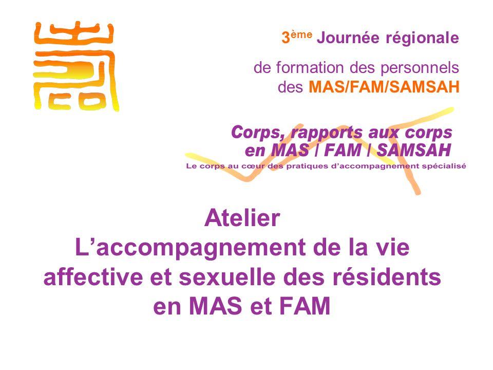Atelier Laccompagnement de la vie affective et sexuelle des résidents en MAS et FAM 3 ème Journée régionale de formation des personnels des MAS/FAM/SAMSAH