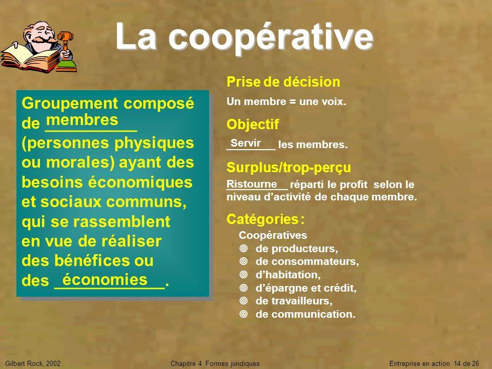 Gilbert Rock, 2002Chapitre 4 Formes juridiques Entreprise en action 14 de 26 La coopérative Groupement composé de __________ (personnes physiques ou m