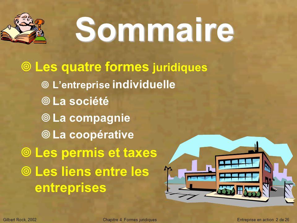 Gilbert Rock, 2002Chapitre 4 Formes juridiques Entreprise en action 2 de 26 Sommaire Les quatre formes juridiques Lentreprise individuelle La société