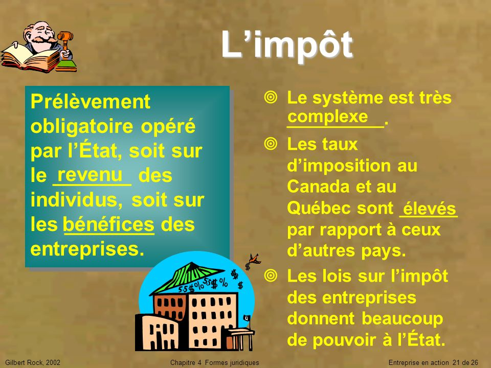 Gilbert Rock, 2002Chapitre 4 Formes juridiques Entreprise en action 21 de 26 Limpôt Prélèvement obligatoire opéré par lÉtat, soit sur le _______ des i