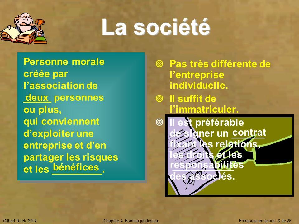 Gilbert Rock, 2002Chapitre 4 Formes juridiques Entreprise en action 6 de 26 La société Personne morale créée par lassociation de _____ personnes ou pl