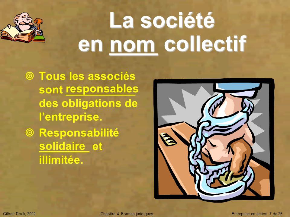 Gilbert Rock, 2002Chapitre 4 Formes juridiques Entreprise en action 7 de 26 La société en ____ collectif Tous les associés sont ___________ des obliga