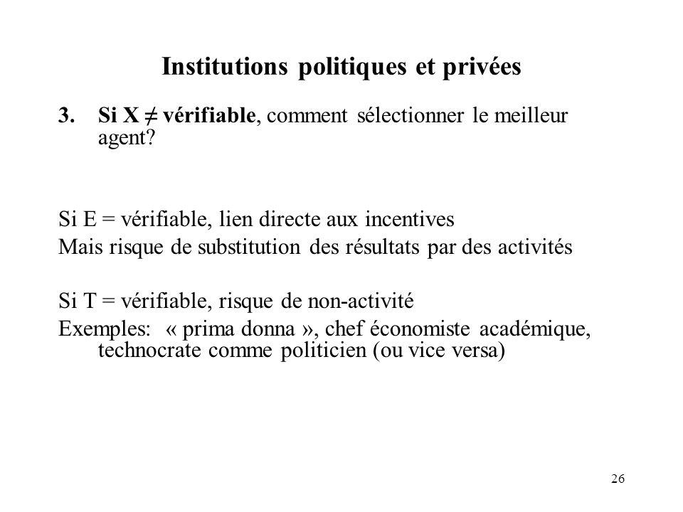 26 Institutions politiques et privées 3.Si X vérifiable, comment sélectionner le meilleur agent? Si E = vérifiable, lien directe aux incentives Mais r