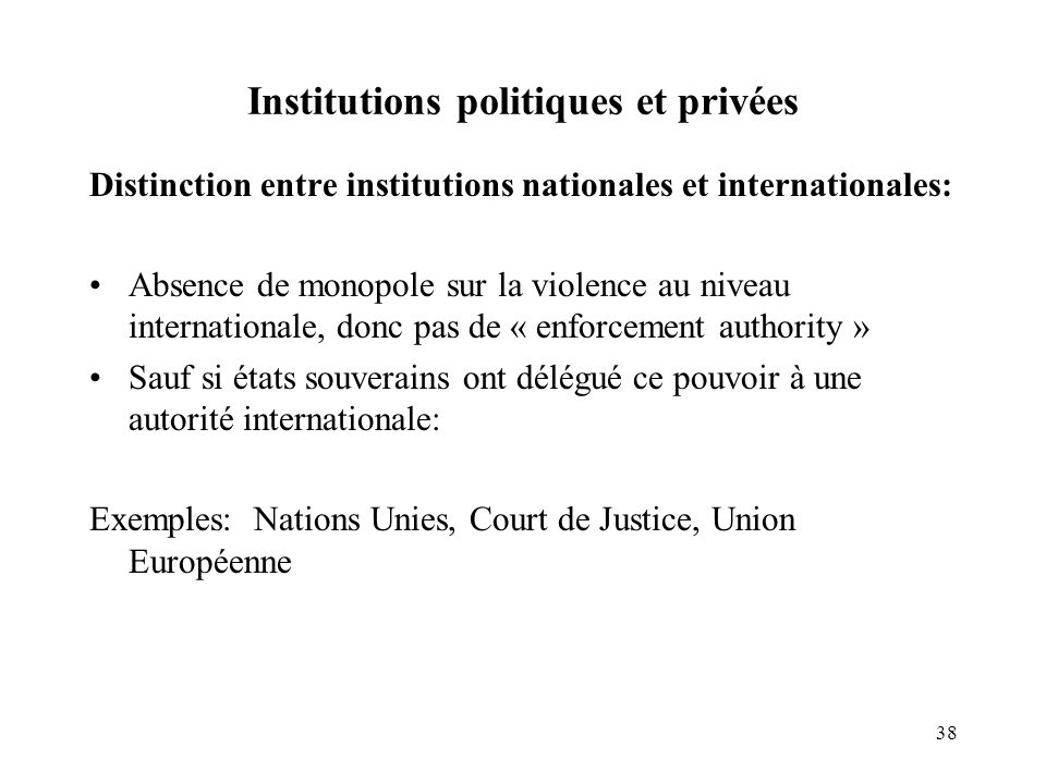 38 Institutions politiques et privées Distinction entre institutions nationales et internationales: Absence de monopole sur la violence au niveau inte