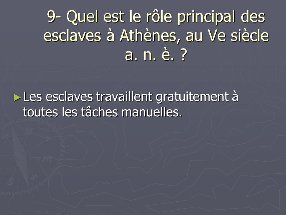 9- Quel est le rôle principal des esclaves à Athènes, au Ve siècle a. n. è. ? Les esclaves travaillent gratuitement à toutes les tâches manuelles. Les