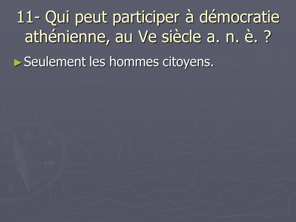 11- Qui peut participer à démocratie athénienne, au Ve siècle a. n. è. ? Seulement les hommes citoyens. Seulement les hommes citoyens.