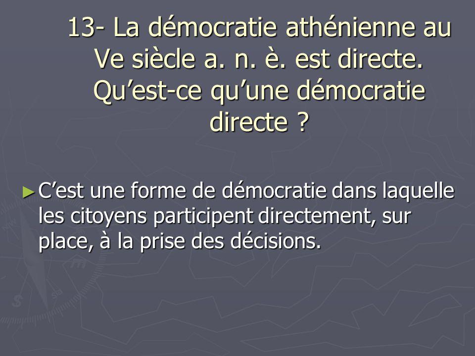 13- La démocratie athénienne au Ve siècle a. n. è. est directe. Quest-ce quune démocratie directe ? Cest une forme de démocratie dans laquelle les cit