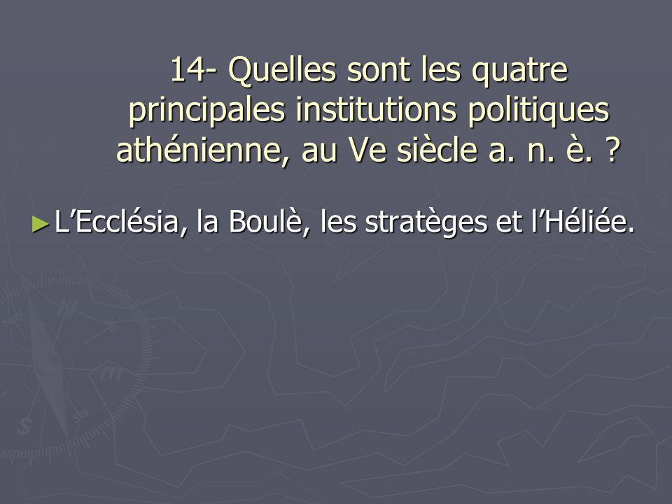 14- Quelles sont les quatre principales institutions politiques athénienne, au Ve siècle a. n. è. ? LEcclésia, la Boulè, les stratèges et lHéliée. LEc