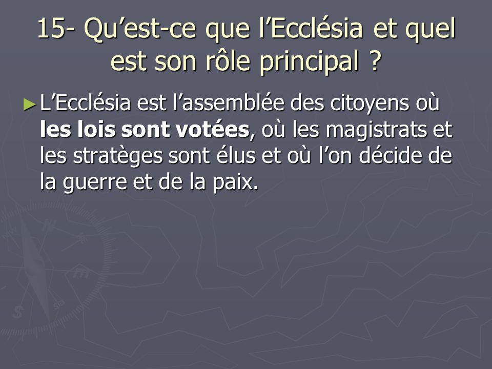 15- Quest-ce que lEcclésia et quel est son rôle principal ? LEcclésia est lassemblée des citoyens où les lois sont votées, où les magistrats et les st