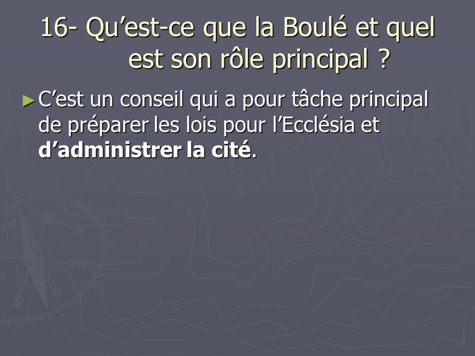 16- Quest-ce que la Boulé et quel est son rôle principal ? Cest un conseil qui a pour tâche principal de préparer les lois pour lEcclésia et dadminist