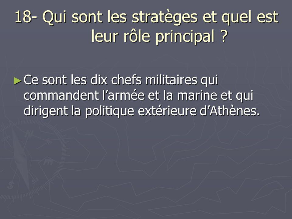 18- Qui sont les stratèges et quel est leur rôle principal ? Ce sont les dix chefs militaires qui commandent larmée et la marine et qui dirigent la po