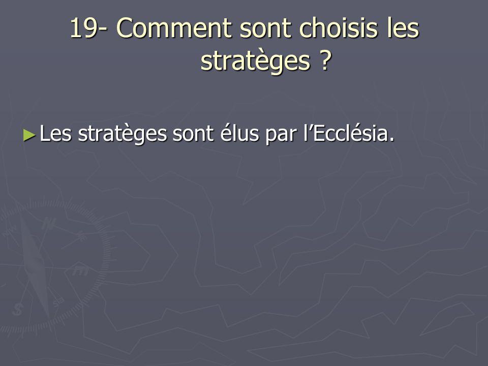 19- Comment sont choisis les stratèges ? Les stratèges sont élus par lEcclésia. Les stratèges sont élus par lEcclésia.