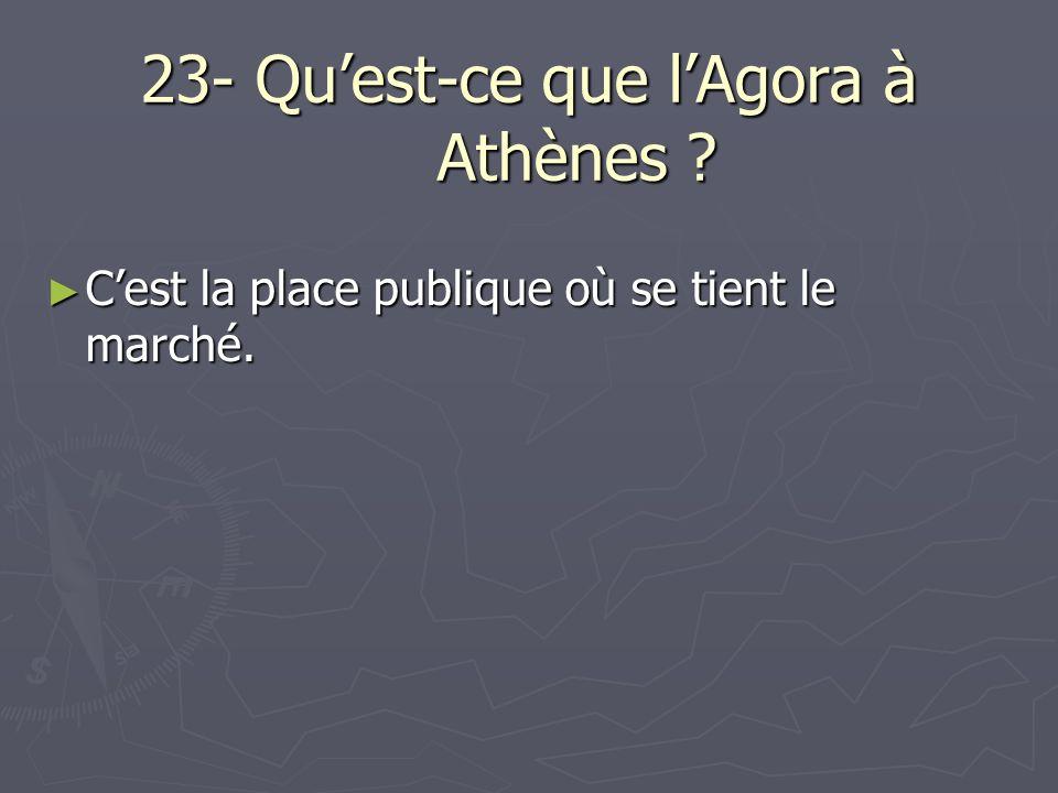 23- Quest-ce que lAgora à Athènes ? Cest la place publique où se tient le marché. Cest la place publique où se tient le marché.