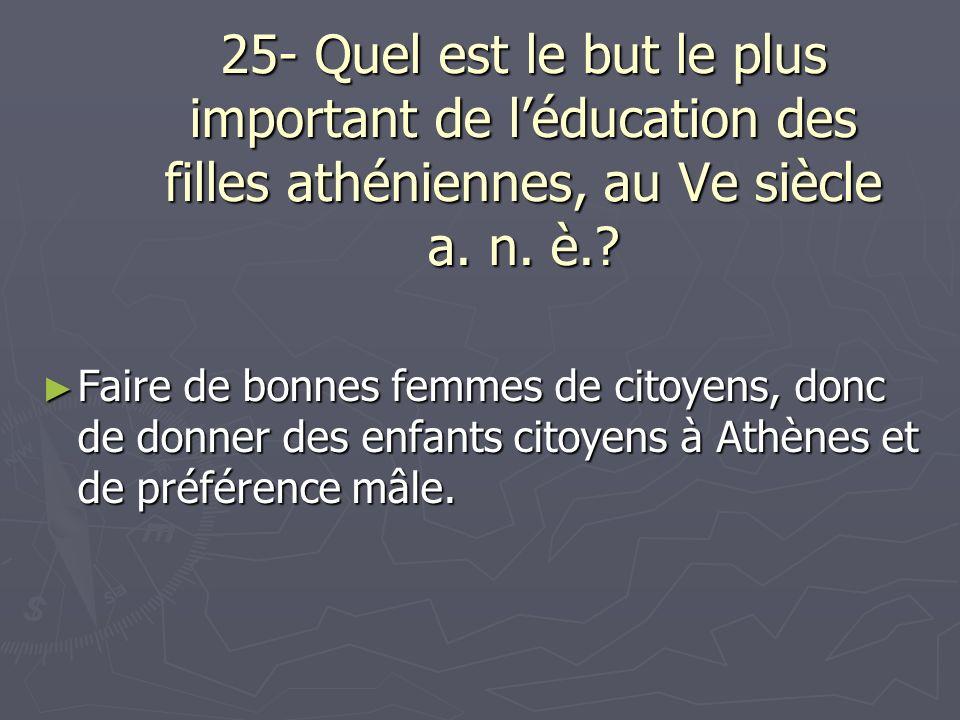 25- Quel est le but le plus important de léducation des filles athéniennes, au Ve siècle a. n. è.? Faire de bonnes femmes de citoyens, donc de donner