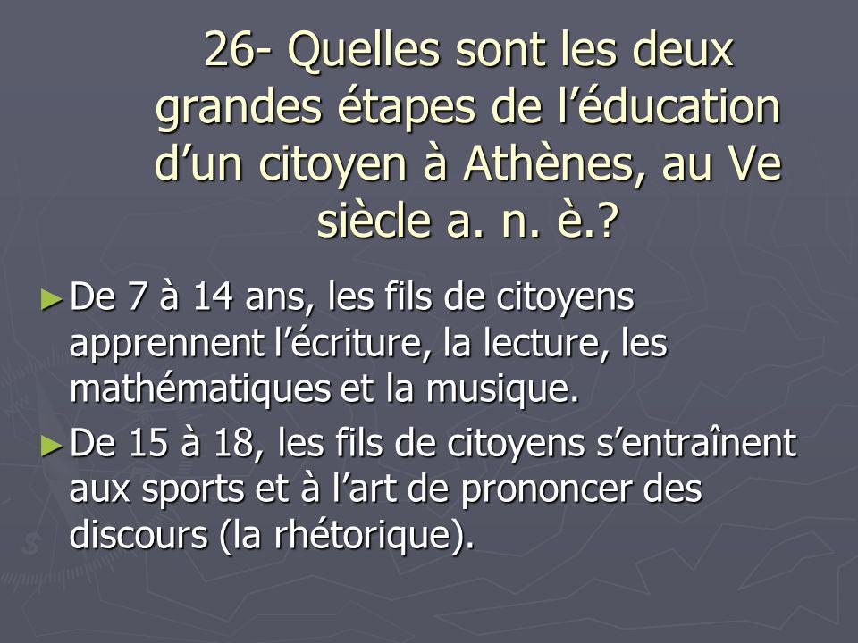 26- Quelles sont les deux grandes étapes de léducation dun citoyen à Athènes, au Ve siècle a. n. è.? De 7 à 14 ans, les fils de citoyens apprennent lé