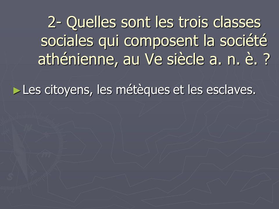 2- Quelles sont les trois classes sociales qui composent la société athénienne, au Ve siècle a. n. è. ? Les citoyens, les métèques et les esclaves. Le