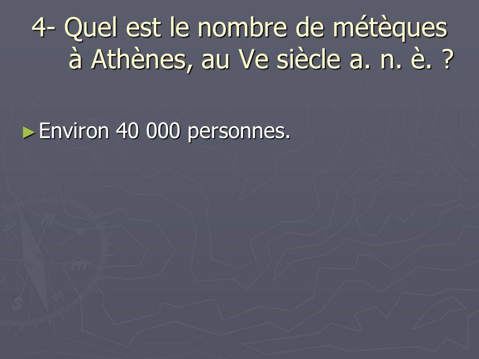 4- Quel est le nombre de métèques à Athènes, au Ve siècle a. n. è. ? Environ 40 000 personnes. Environ 40 000 personnes.