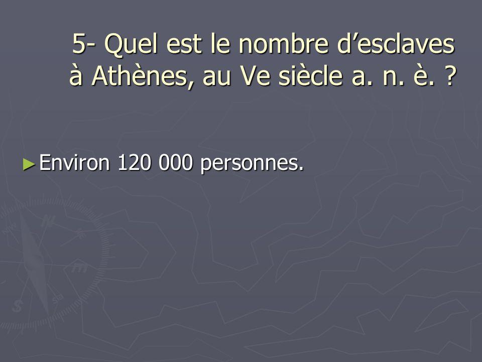 5- Quel est le nombre desclaves à Athènes, au Ve siècle a. n. è. ? Environ 120 000 personnes. Environ 120 000 personnes.