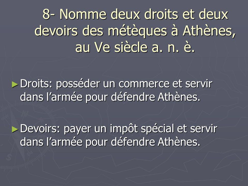 8- Nomme deux droits et deux devoirs des métèques à Athènes, au Ve siècle a. n. è. Droits: posséder un commerce et servir dans larmée pour défendre At