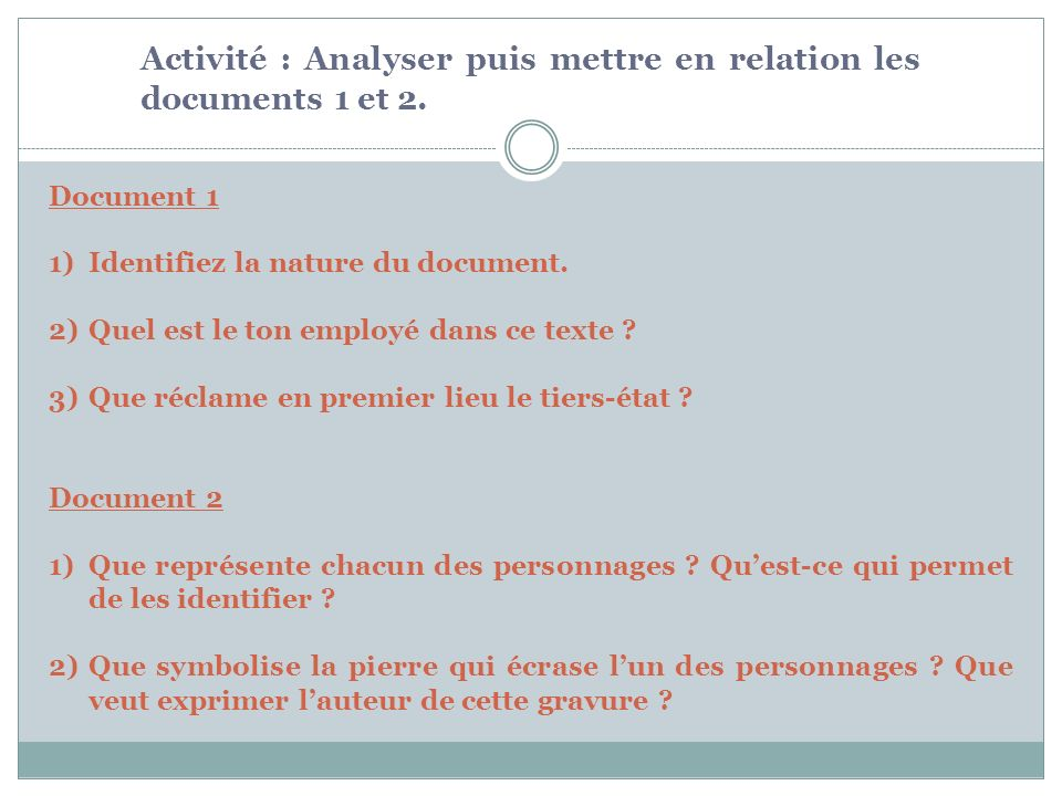 Document 1 1)Identifiez la nature du document. 2)Quel est le ton employé dans ce texte ? 3)Que réclame en premier lieu le tiers-état ? Document 2 1)Qu