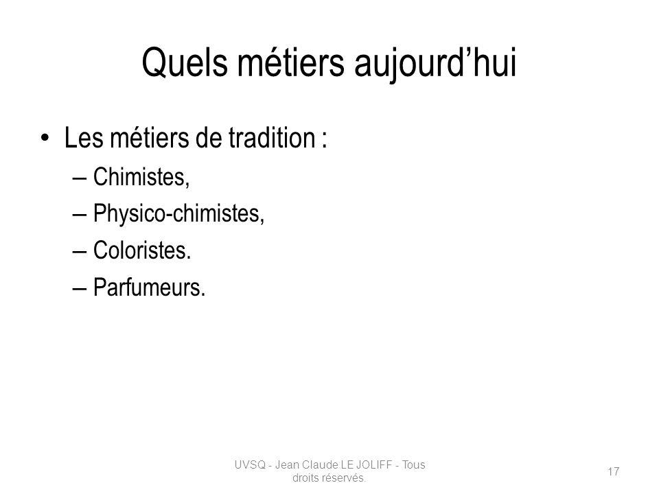 Quels métiers aujourdhui Les métiers de tradition : – Chimistes, – Physico-chimistes, – Coloristes. – Parfumeurs. UVSQ - Jean Claude LE JOLIFF - Tous
