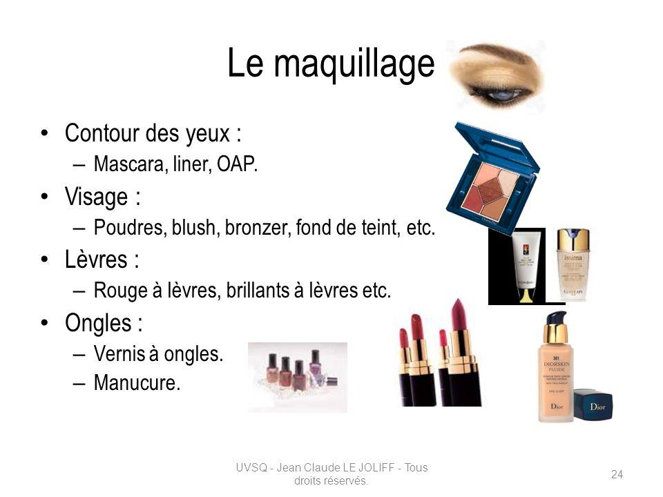 Le maquillage Contour des yeux : – Mascara, liner, OAP. Visage : – Poudres, blush, bronzer, fond de teint, etc. Lèvres : – Rouge à lèvres, brillants à