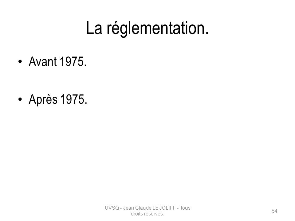 La réglementation. Avant 1975. Après 1975. UVSQ - Jean Claude LE JOLIFF - Tous droits réservés. 54