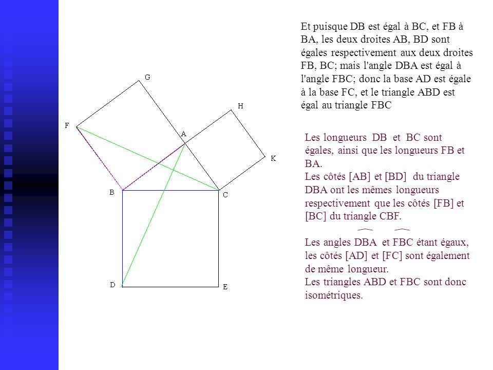 Et puisque DB est égal à BC, et FB à BA, les deux droites AB, BD sont égales respectivement aux deux droites FB, BC; mais l angle DBA est égal à l angle FBC; donc la base AD est égale à la base FC, et le triangle ABD est égal au triangle FBC Les longueurs DB et BC sont égales, ainsi que les longueurs FB et BA.