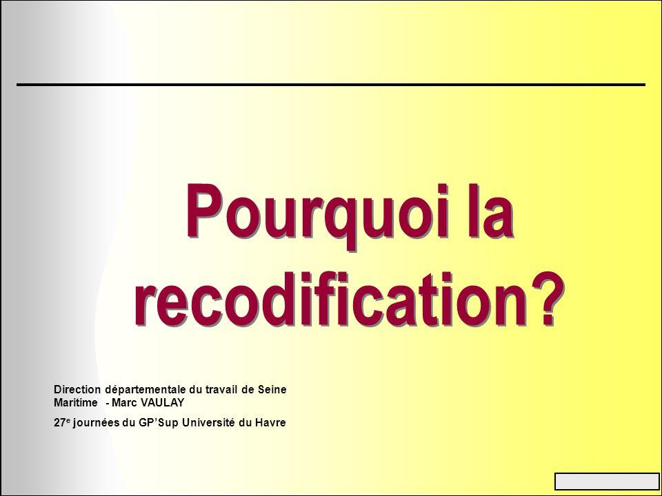 Pourquoi la recodification? Direction départementale du travail de Seine Maritime - Marc VAULAY 27 e journées du GPSup Université du Havre