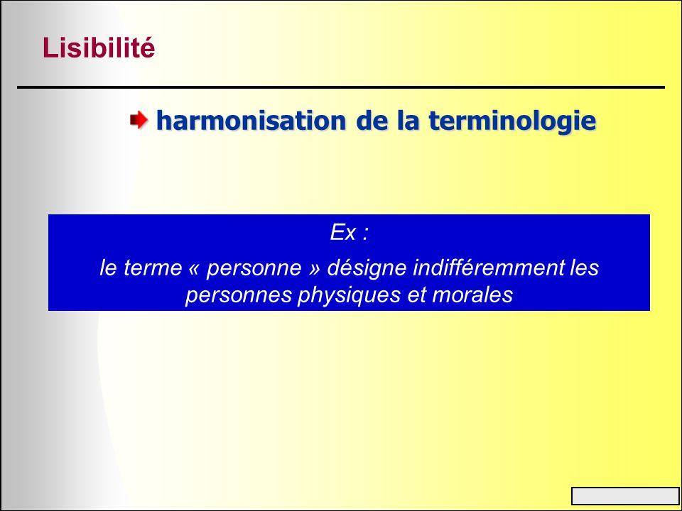 Lisibilité harmonisation de la terminologie Ex : le terme « personne » désigne indifféremment les personnes physiques et morales